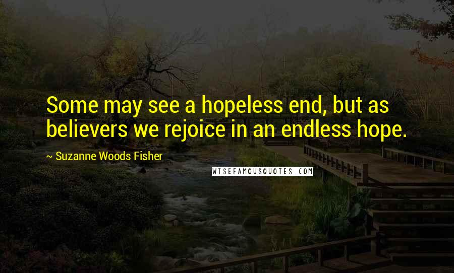 Suzanne Woods Fisher quotes: Some may see a hopeless end, but as believers we rejoice in an endless hope.