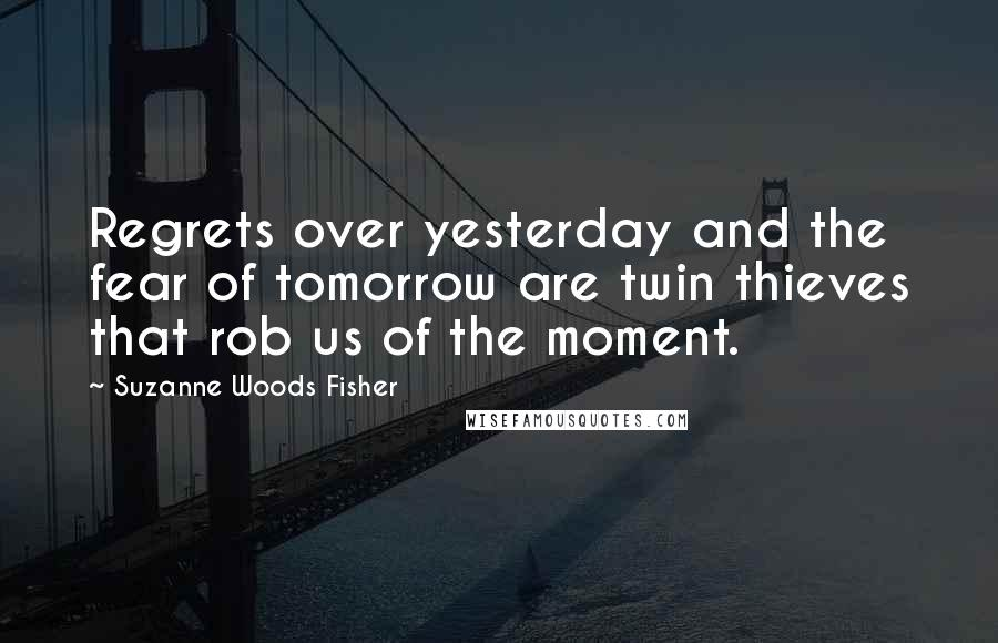 Suzanne Woods Fisher quotes: Regrets over yesterday and the fear of tomorrow are twin thieves that rob us of the moment.
