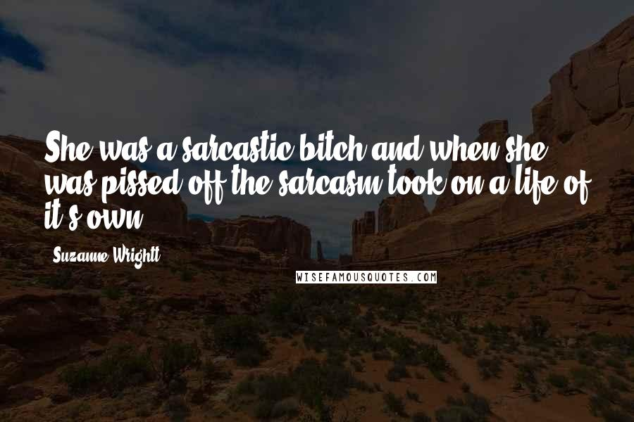 Suzanne Wrightt quotes: She was a sarcastic bitch and when she was pissed off the sarcasm took on a life of it's own.