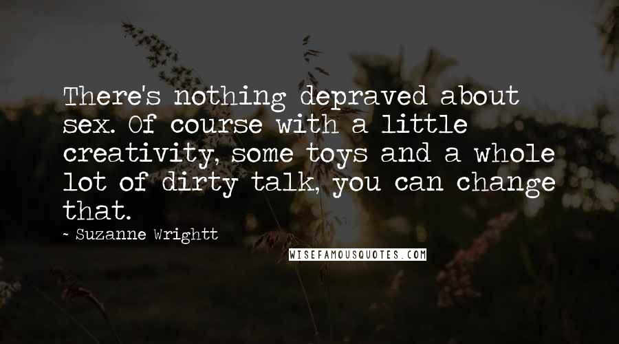 Suzanne Wrightt quotes: There's nothing depraved about sex. Of course with a little creativity, some toys and a whole lot of dirty talk, you can change that.
