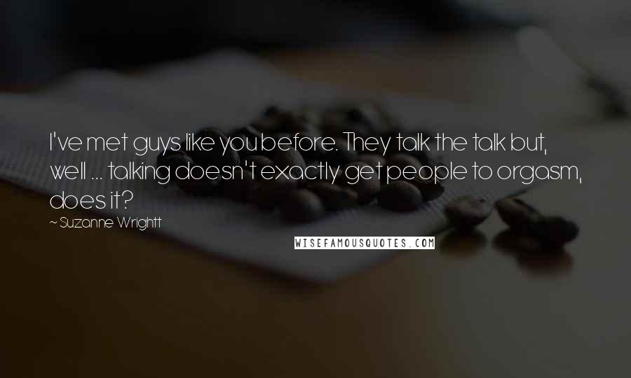 Suzanne Wrightt quotes: I've met guys like you before. They talk the talk but, well ... talking doesn't exactly get people to orgasm, does it?