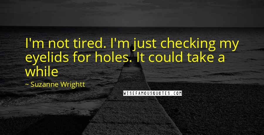 Suzanne Wrightt quotes: I'm not tired. I'm just checking my eyelids for holes. It could take a while
