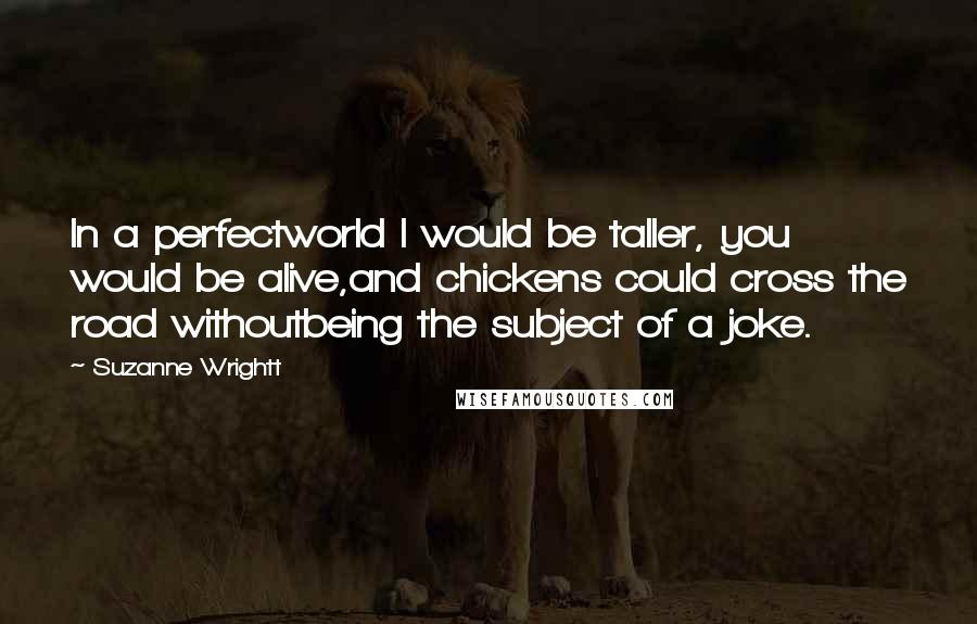 Suzanne Wrightt quotes: In a perfectworld I would be taller, you would be alive,and chickens could cross the road withoutbeing the subject of a joke.