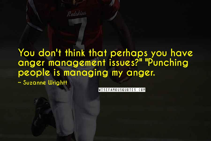 "Suzanne Wrightt quotes: You don't think that perhaps you have anger management issues?"" ""Punching people is managing my anger."