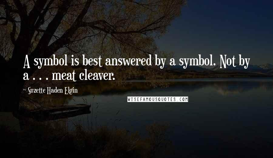 Suzette Haden Elgin quotes: A symbol is best answered by a symbol. Not by a . . . meat cleaver.