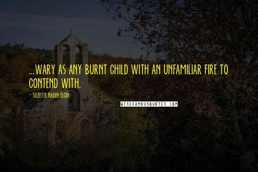 Suzette Haden Elgin quotes: ...wary as any burnt child with an unfamiliar fire to contend with.