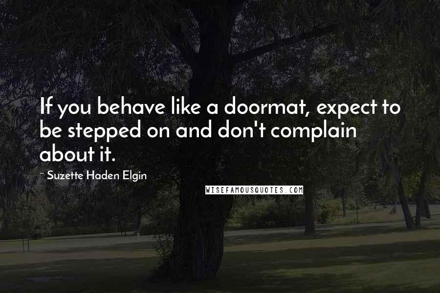 Suzette Haden Elgin quotes: If you behave like a doormat, expect to be stepped on and don't complain about it.
