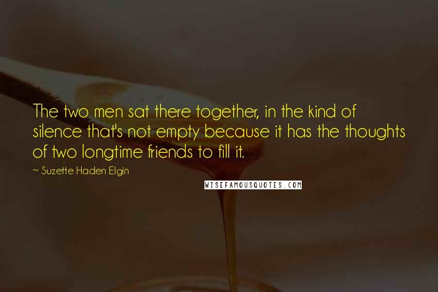 Suzette Haden Elgin quotes: The two men sat there together, in the kind of silence that's not empty because it has the thoughts of two longtime friends to fill it.