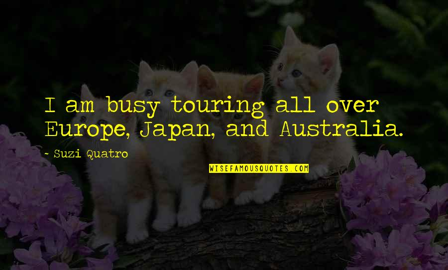 Suzi X Quotes By Suzi Quatro: I am busy touring all over Europe, Japan,