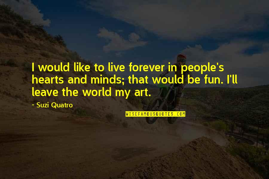 Suzi X Quotes By Suzi Quatro: I would like to live forever in people's