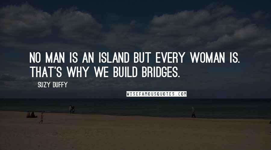Suzy Duffy quotes: No man is an island but every woman is. That's why we build bridges.