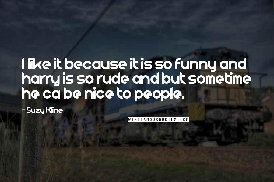 Suzy Kline quotes: I like it because it is so funny and harry is so rude and but sometime he ca be nice to people.
