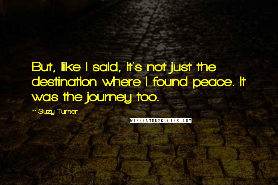 Suzy Turner quotes: But, like I said, it's not just the destination where I found peace. It was the journey too.