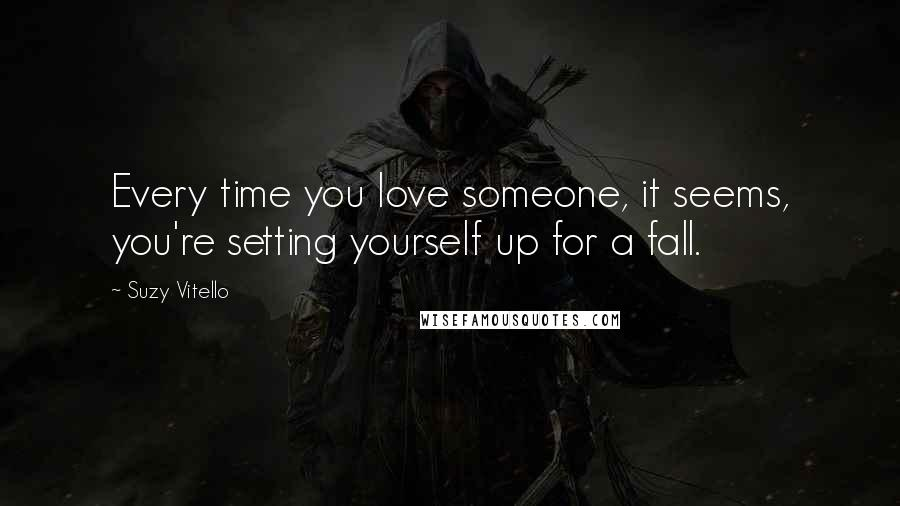 Suzy Vitello quotes: Every time you love someone, it seems, you're setting yourself up for a fall.