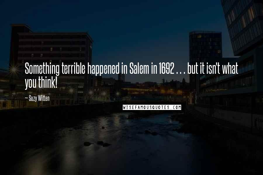 Suzy Witten quotes: Something terrible happened in Salem in 1692 . . . but it isn't what you think!