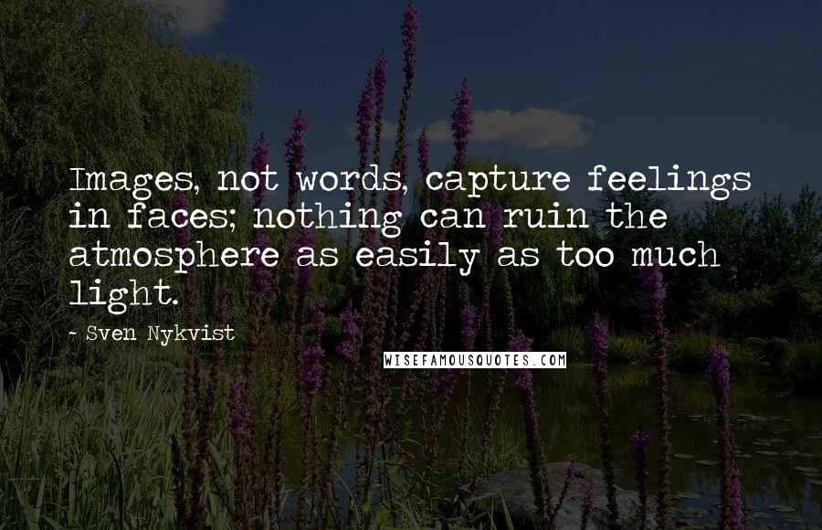 Sven Nykvist quotes: Images, not words, capture feelings in faces; nothing can ruin the atmosphere as easily as too much light.