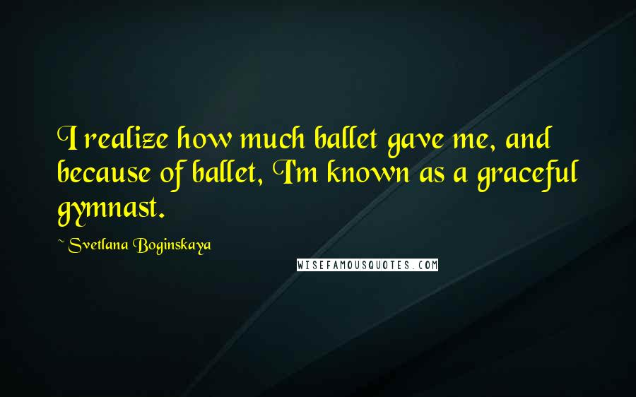 Svetlana Boginskaya quotes: I realize how much ballet gave me, and because of ballet, I'm known as a graceful gymnast.