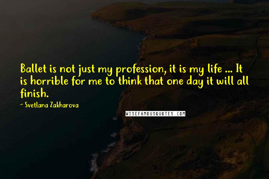 Svetlana Zakharova quotes: Ballet is not just my profession, it is my life ... It is horrible for me to think that one day it will all finish.