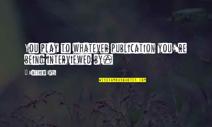Swallowing Your Words Quotes By Matthew Rhys: You play to whatever publication you're being interviewed