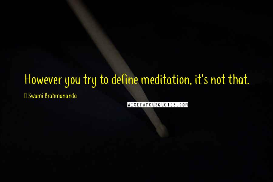 Swami Brahmananda quotes: However you try to define meditation, it's not that.