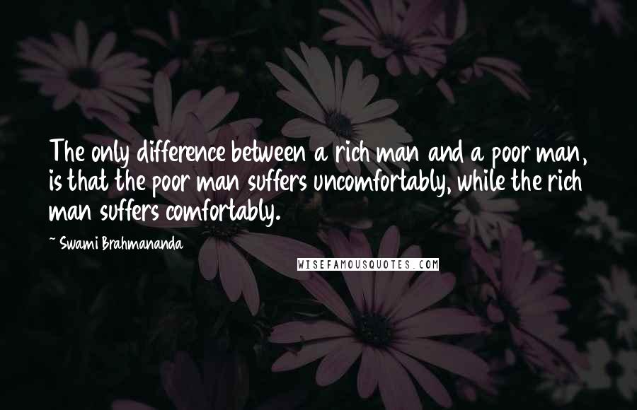 Swami Brahmananda quotes: The only difference between a rich man and a poor man, is that the poor man suffers uncomfortably, while the rich man suffers comfortably.