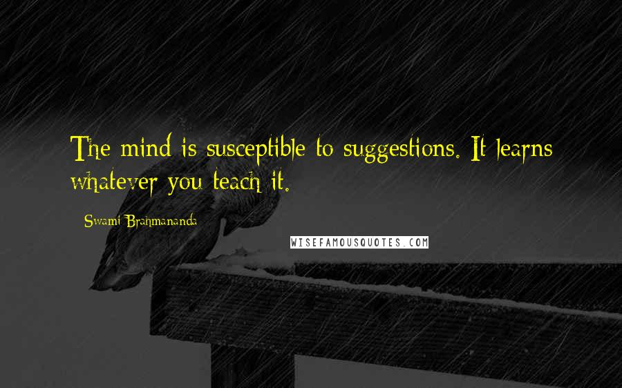 Swami Brahmananda quotes: The mind is susceptible to suggestions. It learns whatever you teach it.