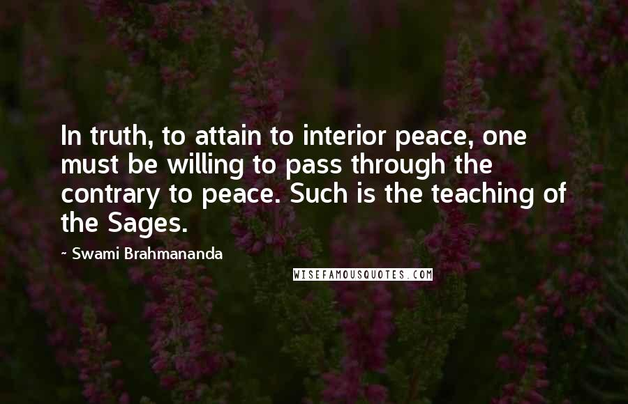 Swami Brahmananda quotes: In truth, to attain to interior peace, one must be willing to pass through the contrary to peace. Such is the teaching of the Sages.