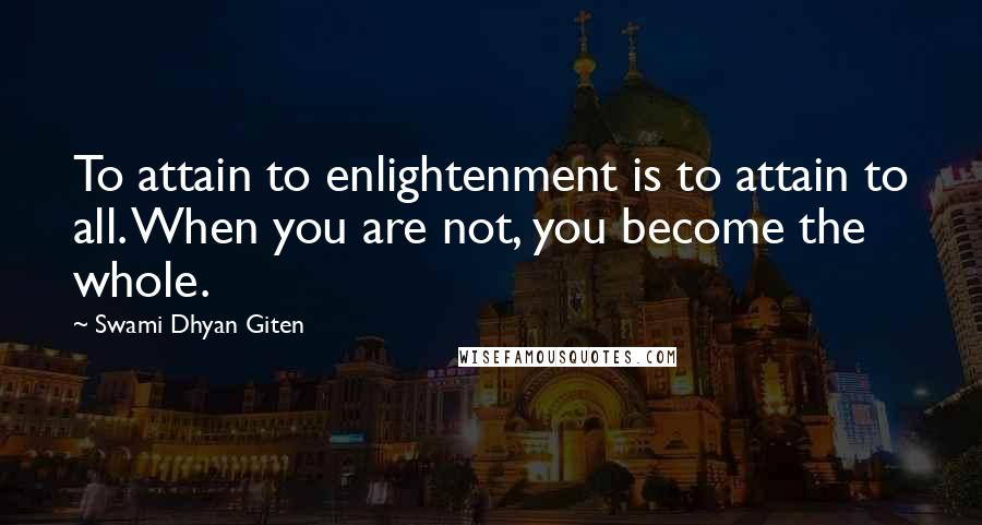 Swami Dhyan Giten quotes: To attain to enlightenment is to attain to all. When you are not, you become the whole.