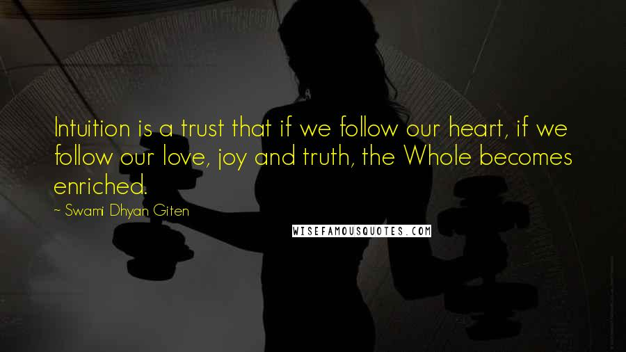 Swami Dhyan Giten quotes: Intuition is a trust that if we follow our heart, if we follow our love, joy and truth, the Whole becomes enriched.