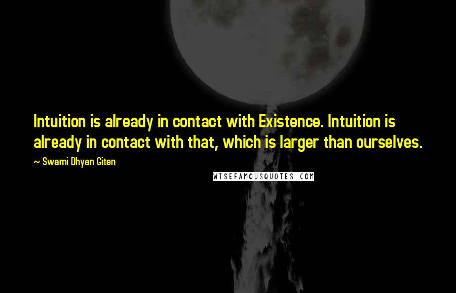 Swami Dhyan Giten quotes: Intuition is already in contact with Existence. Intuition is already in contact with that, which is larger than ourselves.