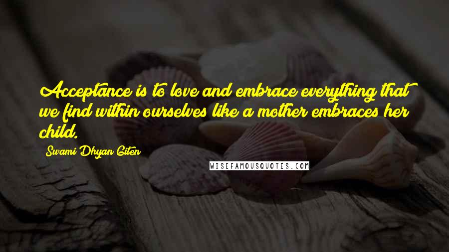 Swami Dhyan Giten quotes: Acceptance is to love and embrace everything that we find within ourselves like a mother embraces her child.