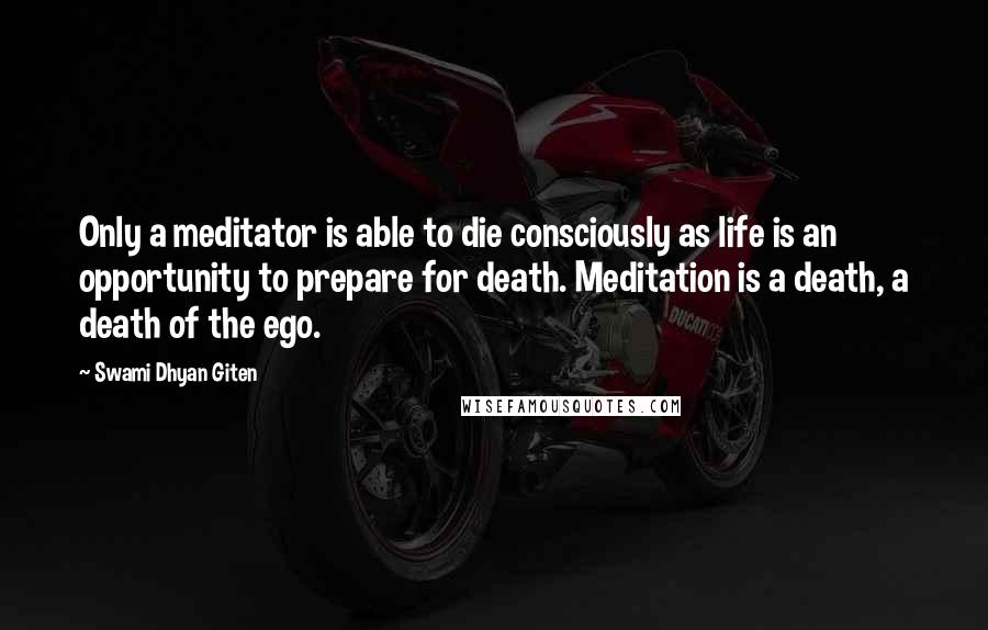 Swami Dhyan Giten quotes: Only a meditator is able to die consciously as life is an opportunity to prepare for death. Meditation is a death, a death of the ego.