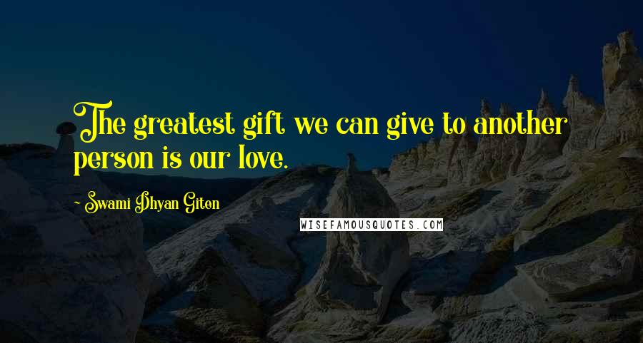 Swami Dhyan Giten quotes: The greatest gift we can give to another person is our love.