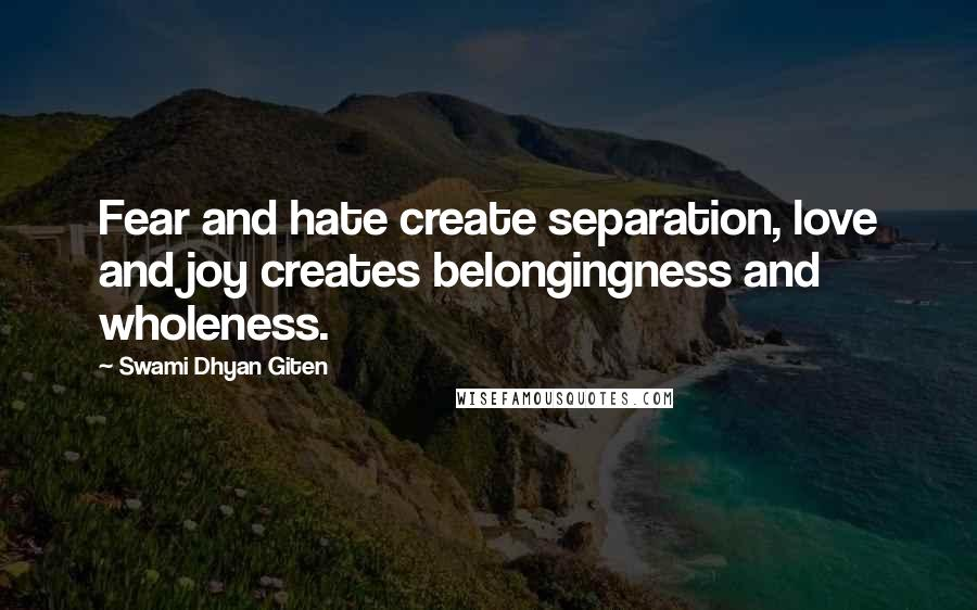 Swami Dhyan Giten quotes: Fear and hate create separation, love and joy creates belongingness and wholeness.