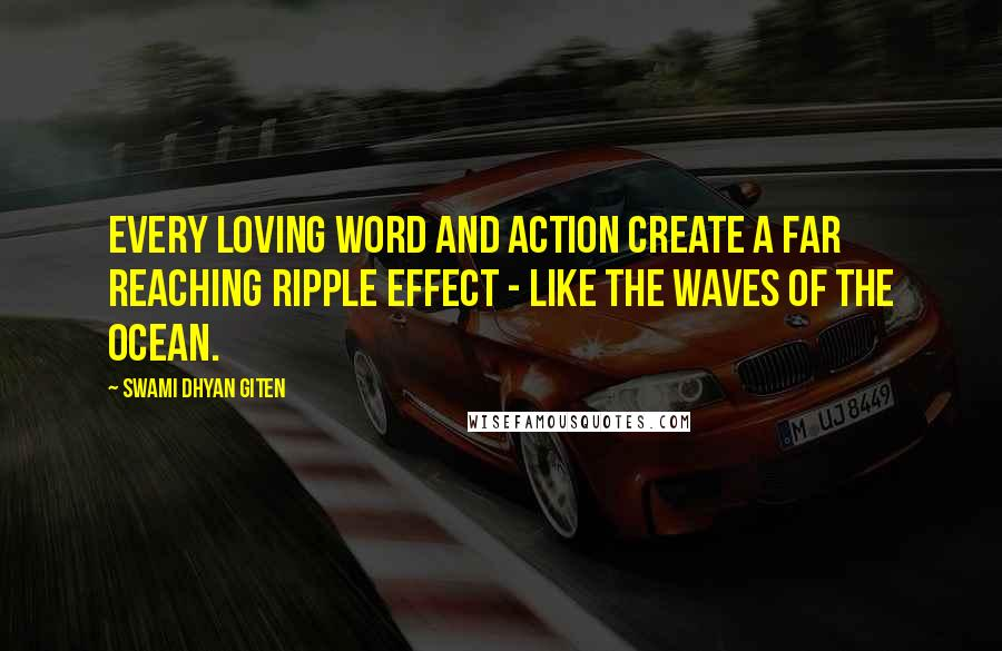 Swami Dhyan Giten quotes: Every loving word and action create a far reaching ripple effect - like the waves of the ocean.