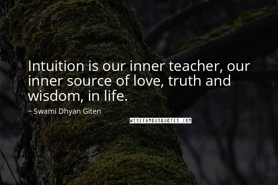 Swami Dhyan Giten quotes: Intuition is our inner teacher, our inner source of love, truth and wisdom, in life.