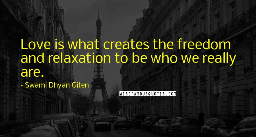 Swami Dhyan Giten quotes: Love is what creates the freedom and relaxation to be who we really are.