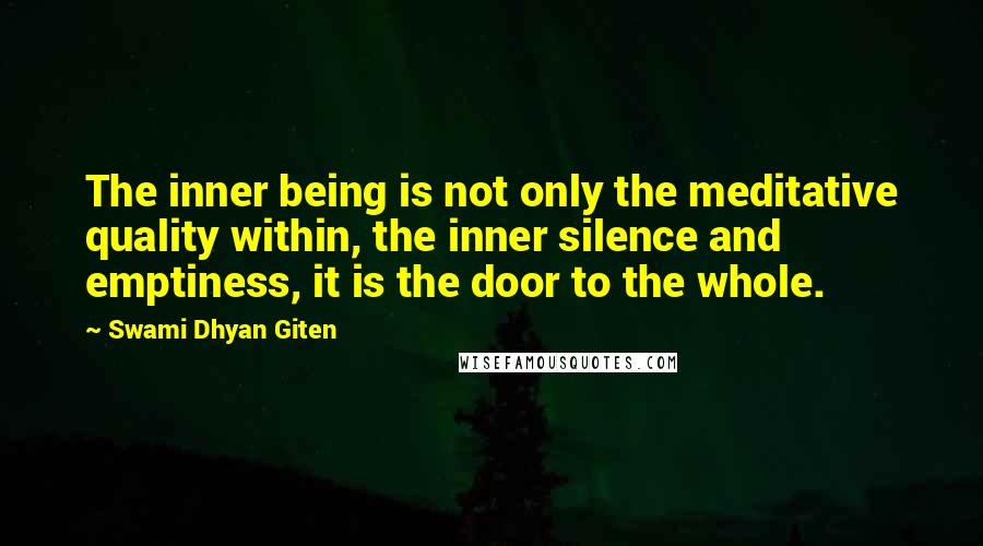 Swami Dhyan Giten quotes: The inner being is not only the meditative quality within, the inner silence and emptiness, it is the door to the whole.