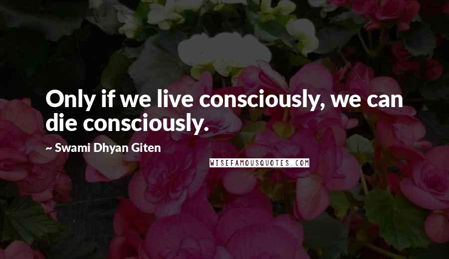 Swami Dhyan Giten quotes: Only if we live consciously, we can die consciously.