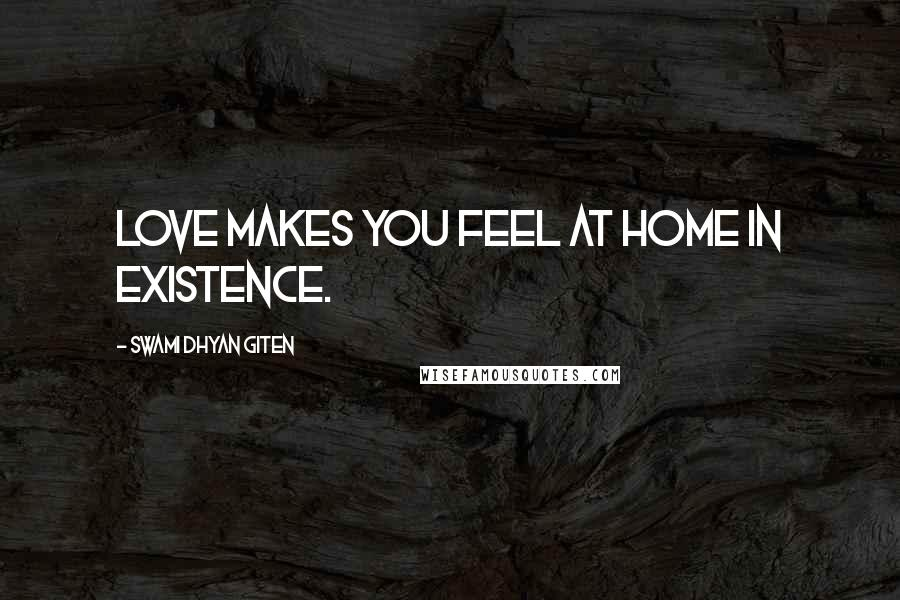 Swami Dhyan Giten quotes: Love makes you feel at home in existence.
