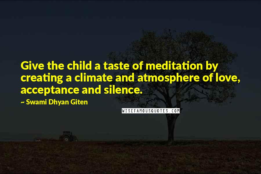 Swami Dhyan Giten quotes: Give the child a taste of meditation by creating a climate and atmosphere of love, acceptance and silence.