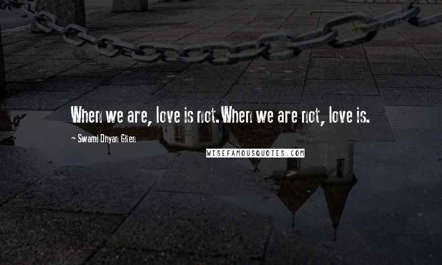 Swami Dhyan Giten quotes: When we are, love is not.When we are not, love is.