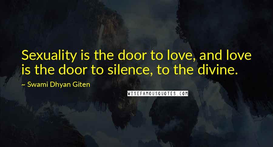 Swami Dhyan Giten quotes: Sexuality is the door to love, and love is the door to silence, to the divine.
