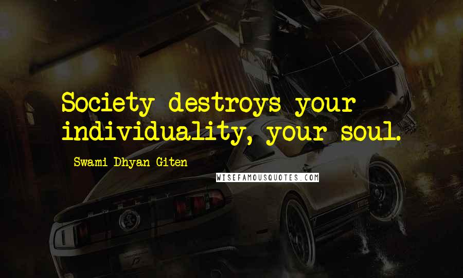 Swami Dhyan Giten quotes: Society destroys your individuality, your soul.