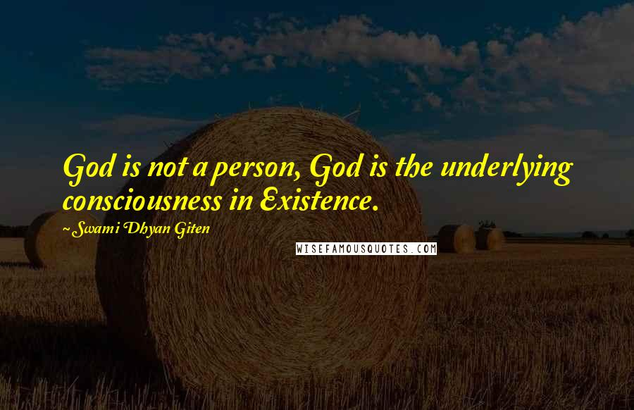 Swami Dhyan Giten quotes: God is not a person, God is the underlying consciousness in Existence.