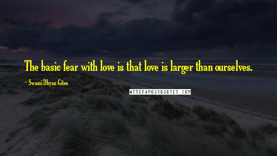 Swami Dhyan Giten quotes: The basic fear with love is that love is larger than ourselves.