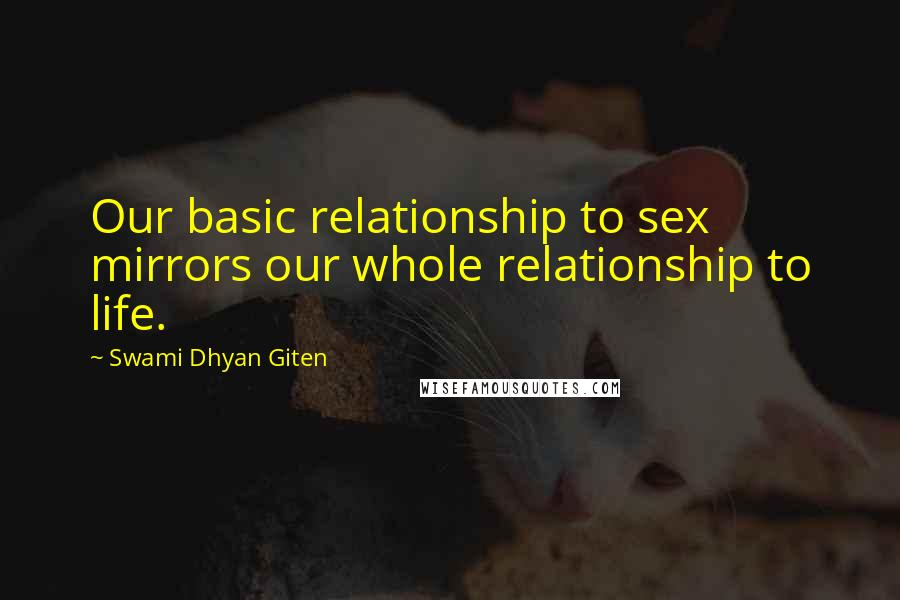 Swami Dhyan Giten quotes: Our basic relationship to sex mirrors our whole relationship to life.