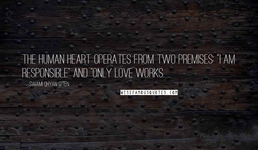 "Swami Dhyan Giten quotes: The human heart operates from two premises: ""I Am Responsible"" and ""Only Love Works."