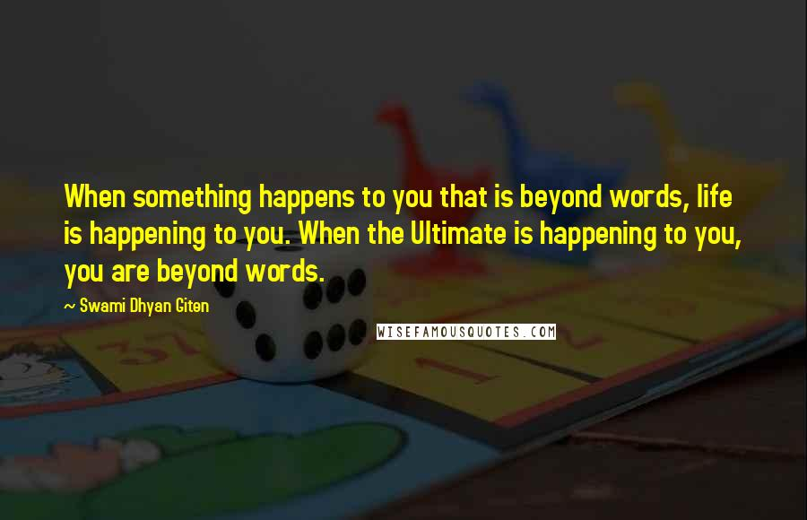 Swami Dhyan Giten quotes: When something happens to you that is beyond words, life is happening to you. When the Ultimate is happening to you, you are beyond words.