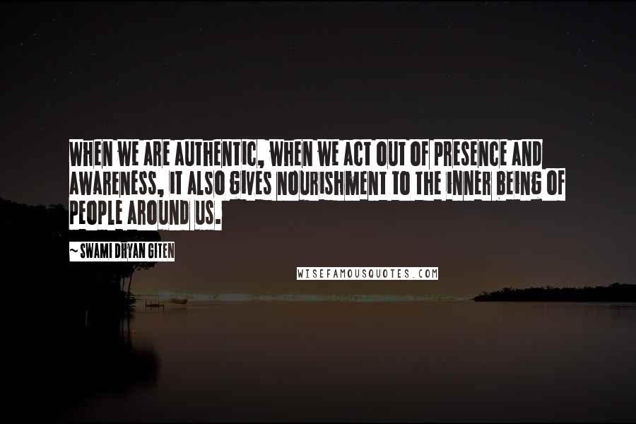 Swami Dhyan Giten quotes: When we are authentic, when we act out of presence and awareness, it also gives nourishment to the inner being of people around us.